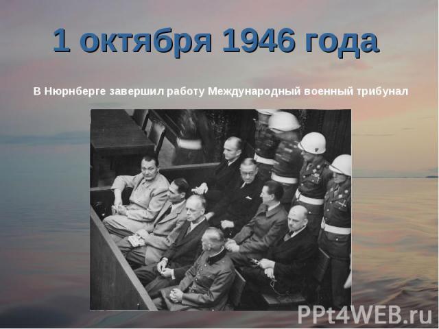 1 октября 1946 года В Нюрнберге завершил работу Международный военный трибунал