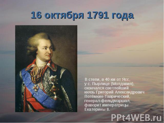 16 октября 1791 годаВ степи, в 40 км от Ясс, у с. Пырлице (Молдавия), скончался светлейший князь Григорий Александрович Потёмкин-Таврический, генерал-фельдмаршал, фаворит императрицы Екатерины II.