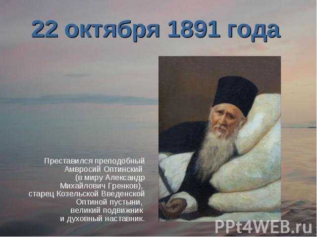 22 октября 1891 года Преставился преподобный Амвросий Оптинский (в миру Александр Михайлович Гренков), старец Козельской Введенской Оптиной пустыни, великий подвижник и духовный наставник.
