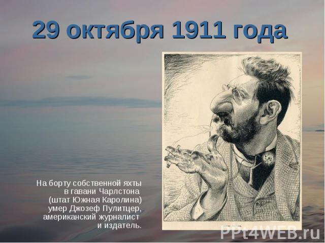 29 октября 1911 года На борту собственной яхты в гавани Чарлстона (штат Южная Каролина) умер Джозеф Пулитцер, американский журналист и издатель.