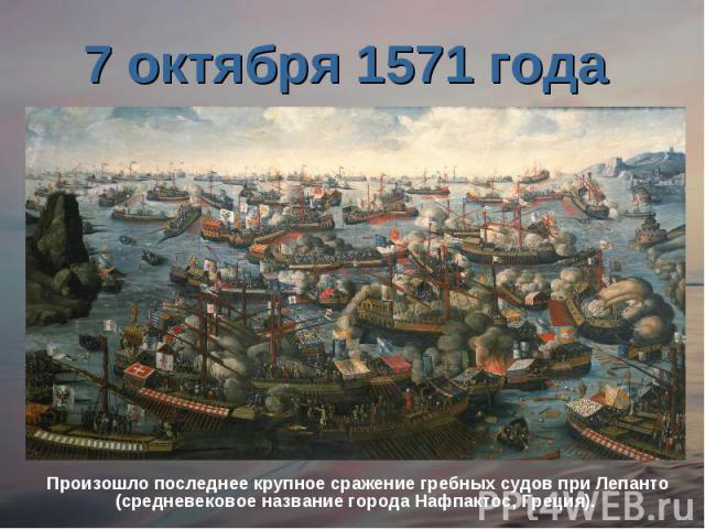7 октября 1571 года Произошло последнее крупное сражение гребных судов при Лепанто (средневековое название города Нафпактос, Греция).