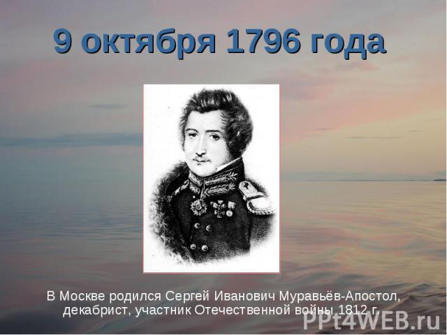 9 октября 1796 года В Москве родился Сергей Иванович Муравьёв-Апостол, декабрист, участник Отечественной войны 1812 г.