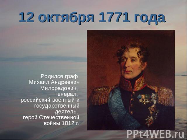 12 октября 1771 года Родился граф Михаил Андреевич Милорадович, генерал, российский военный и государственный деятель, герой Отечественной войны 1812 г.