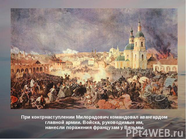 При контрнаступлении Милорадович командовал авангардом главной армии. Войска, руководимые им, нанесли поражения французам уВязьмы.