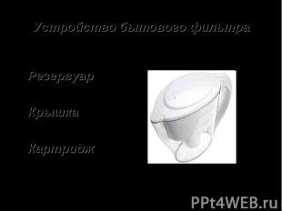 Устройство бытового фильтраРезервуарКрышкаКартридж