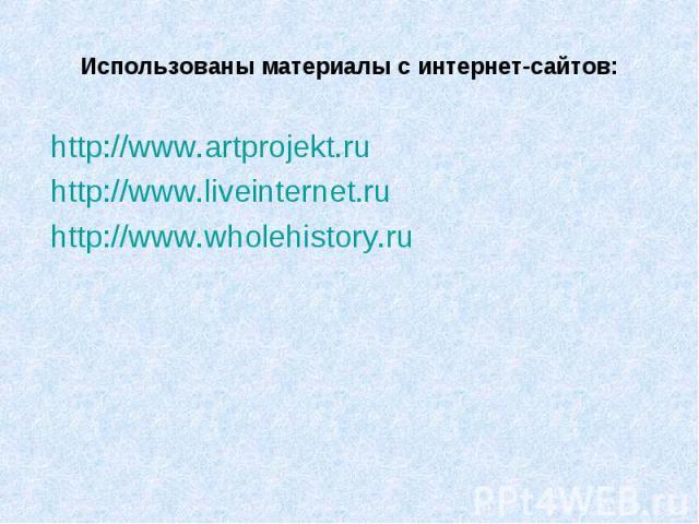 Использованы материалы с интернет-сайтов: http://www.artprojekt.ru http://www.liveinternet.ru http://www.wholehistory.ru