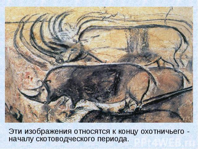 Эти изображения относятся к концу охотничьего - началу скотоводческого периода.