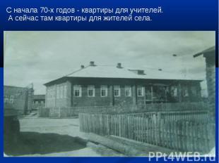 С начала 70-х годов - квартиры для учителей. А сейчас там квартиры для жителей с