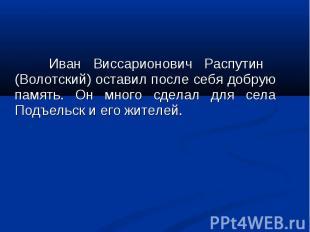 Иван Виссарионович Распутин (Волотский) оставил после себя добрую память. Он мно