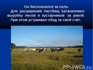 Он беспокоился за село. Для расширения пастбищ организовал вырубку лесов и куста