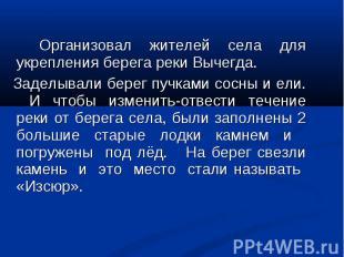 Организовал жителей села для укрепления берега реки Вычегда. Заделывали берег пу