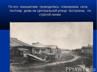 По его инициативе проводилась планировка села, поэтому дома на Центральной улице