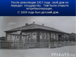 После революции 1917 года свой дом он передал государству. Там была открыта потр