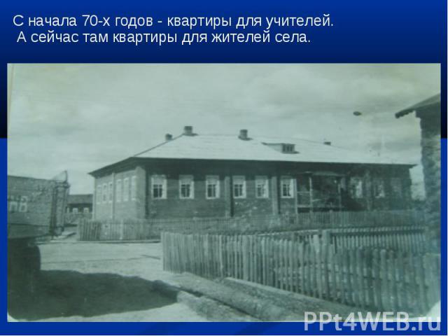 С начала 70-х годов - квартиры для учителей. А сейчас там квартиры для жителей села.