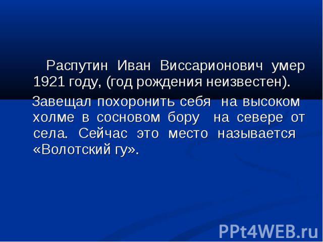 Распутин Иван Виссарионович умер 1921 году, (год рождения неизвестен). Завещал похоронить себя на высоком холме в сосновом бору на севере от села. Сейчас это место называется «Волотский гу».