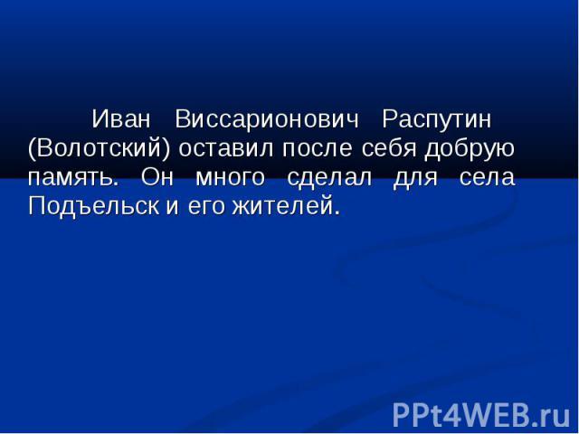 Иван Виссарионович Распутин (Волотский) оставил после себя добрую память. Он много сделал для села Подъельск и его жителей.