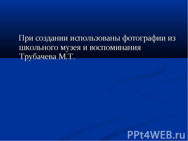 При создании использованы фотографии из школьного музея и воспоминания Трубачева М.Т.