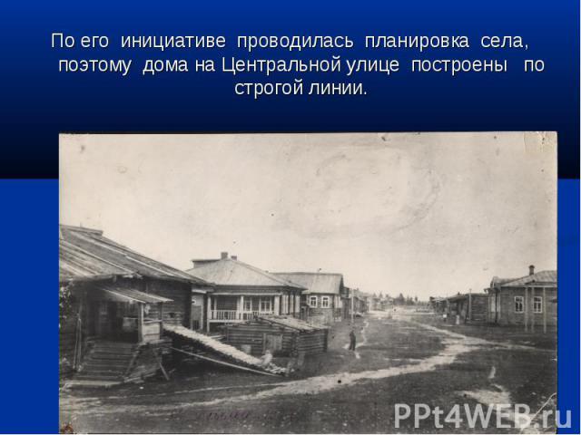 По его инициативе проводилась планировка села, поэтому дома на Центральной улице построены по строгой линии.