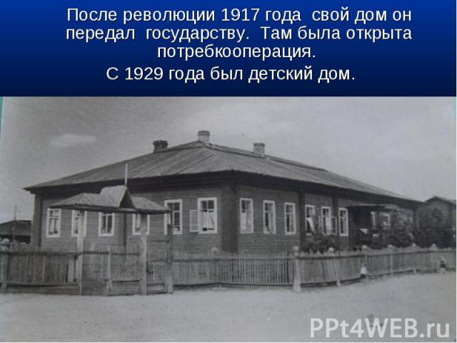 После революции 1917 года свой дом он передал государству. Там была открыта потребкооперация. С 1929 года был детский дом.