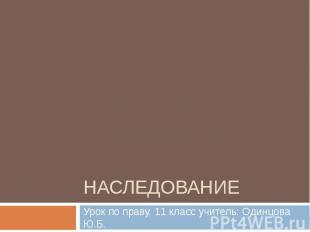Наследование Урок по праву. 11 класс учитель: Одинцова Ю.Б.