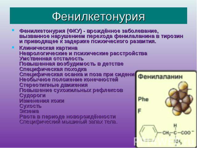 Фенилкетонурия Фенилкетонурия (ФКУ) - врождённое заболевание, вызванное нарушением перехода фенилаланина в тирозин и приводящее к задержке психического развития.Клиническая картинаНеврологические и психические расстройстваУмственная отсталостьПовыше…