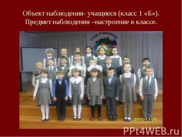 Объект наблюдения- учащиеся (класс 1 «Б»).Предмет наблюдения –настроение в классе.