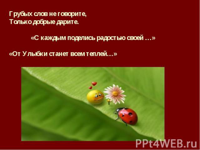 Грубых слов не говорите,Только добрые дарите. «С каждым поделись радостью своей …»«От Улыбки станет всем теплей…»