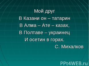 Мой другВ Казани он – татаринВ Алма – Ате – казах,В Полтаве – украинецИ осетин в
