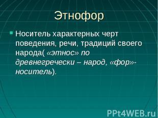 ЭтнофорНоситель характерных черт поведения, речи, традиций своего народа( «этнос
