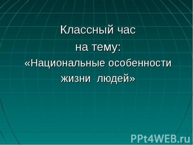 Классный час на тему: «Национальные особенности жизни людей»