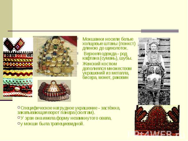 Мокшанки носили белые холщовые штаны (понкст) длиною до щиколоток. Верхняя одежда - род кафтана (сумань), шубы. Женский костюм дополнялся множеством украшений из металла, бисера, монет, раковин Специфическое нагрудное украшение - застёжка, закалываю…