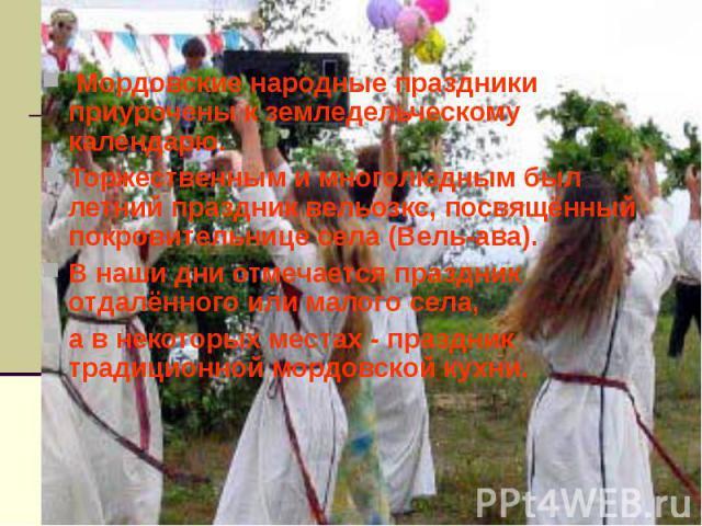Мордовские народные праздники приурочены к земледельческому календарю. Торжественным и многолюдным был летний праздник вельозкс, посвящённый покровительнице села (Вель-ава). В наши дни отмечается праздник отдалённого или малого села, а в некоторых …