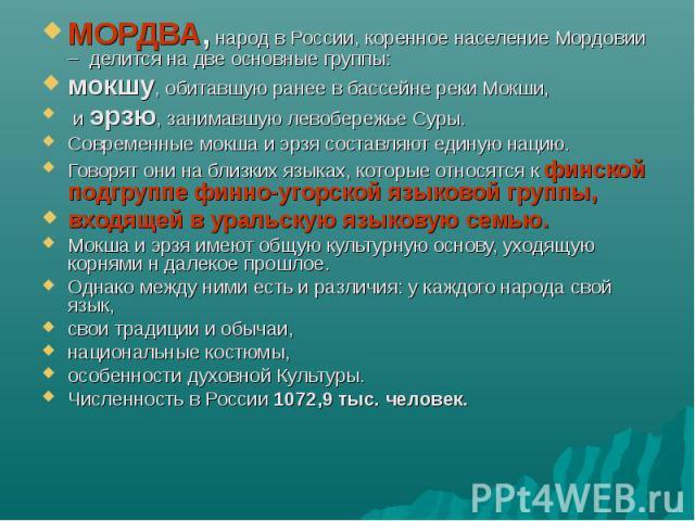 МОРДВА, народ в России, коренное население Мордовии – делится на две основные группы: мокшу, обитавшую ранее в бассейне реки Мокши, и эрзю, занимавшую левобережье Суры. Современные мокша и эрзя составляют единую нацию. Говорят они на близких языках,…