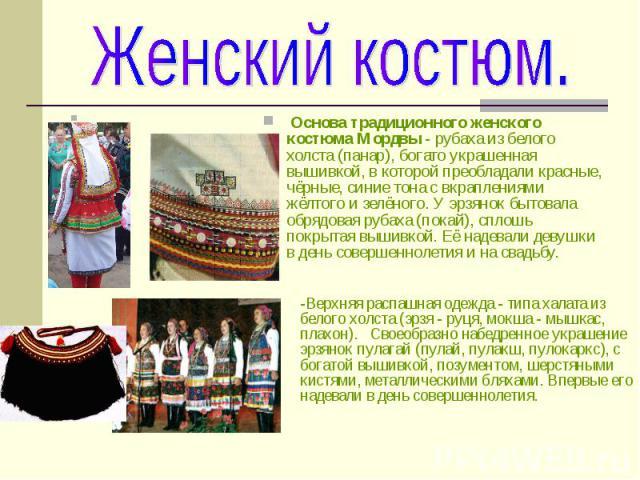 Женский костюм.Основа традиционного женского костюма Мордвы - рубаха из белого холста (панар), богато украшенная вышивкой, в которой преобладали красные, чёрные, синие тона с вкраплениями жёлтого и зелёного. У эрзянок бытовала обрядовая рубаха (пок…