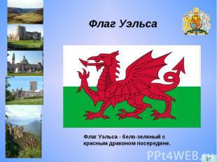 Флаг Уэльса Флаг Уэльса - бело-зеленый с красным драконом посередине.