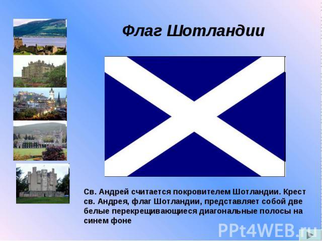 Флаг Шотландии Св. Андрей считается покровителем Шотландии. Крест св. Андрея, флаг Шотландии, представляет собой две белые перекрещивающиеся диагональные полосы на синем фоне