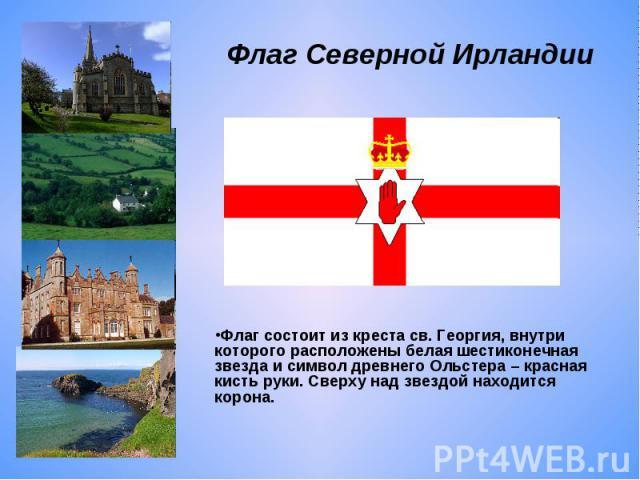 Флаг Северной Ирландии Флаг состоит из креста св. Георгия, внутри которого расположены белая шестиконечная звезда и символ древнего Ольстера – красная кисть руки. Сверху над звездой находится корона.