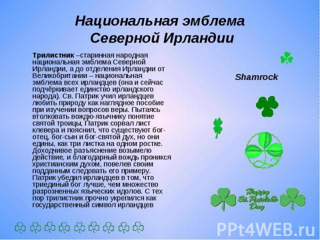 Национальная эмблема Северной Ирландии Трилистник –старинная народная национальная эмблема Северной Ирландии, а до отделения Ирландии от Великобритании – национальная эмблема всех ирландцев (она и сейчас подчёркивает единство ирландского народа). Св…