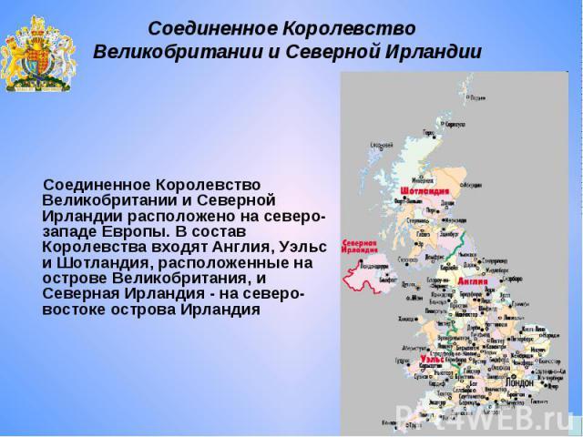 Соединенное Королевство Великобритании и Северной Ирландии Соединенное Королевство Великобритании и Северной Ирландии расположено на северо-западе Европы. В состав Королевства входят Англия, Уэльс и Шотландия, расположенные на острове Великобритания…