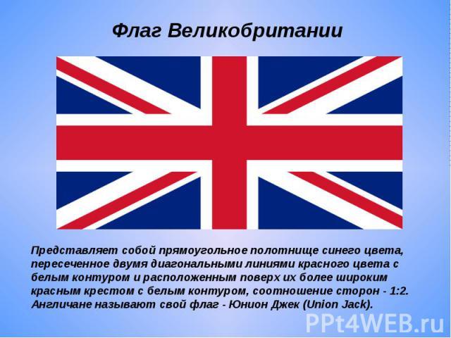 Флаг Великобритании Представляет собой прямоугольное полотнище синего цвета, пересеченное двумя диагональными линиями красного цвета с белым контуром и расположенным поверх их более широким красным крестом с белым контуром, соотношение сторон - 1:2.…