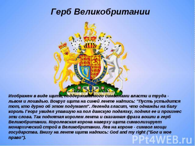 Герб Великобритании Изображен в виде щита, поддерживаемого символами власти и труда - львом и лошадью. Вокруг щита на синей ленте надпись: