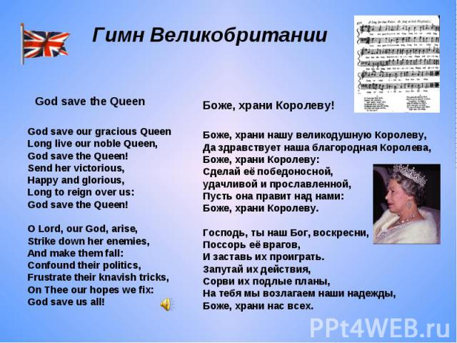 Гимн Великобритании God save our gracious QueenLong live our noble Queen,God save the Queen!Send her victorious,Happy and glorious,Long to reign over us:God save the Queen!O Lord, our God, arise,Strike down her enemies,And make them fall:Confound th…