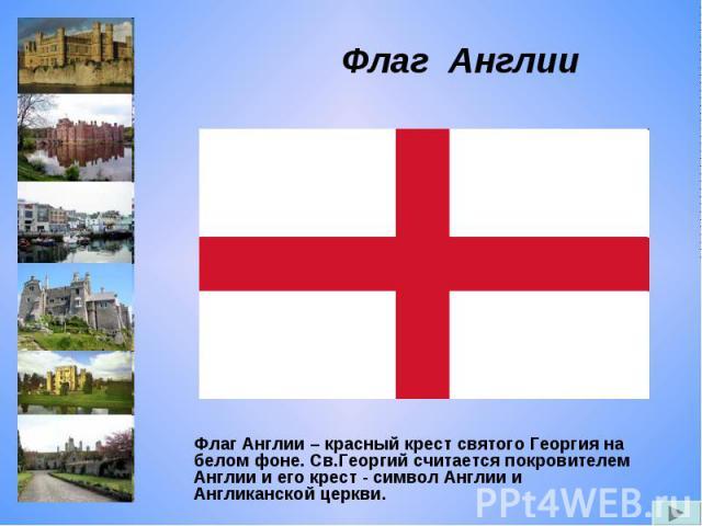 Флаг Англии Флаг Англии – красный крест святого Георгия на белом фоне. Св.Георгий считается покровителем Англии и его крест - символ Англии и Англиканской церкви.