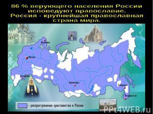 86 % верующего населения Россииисповедуют православие.Россия - крупнейшая правос