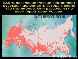 82,5 % населения России составляютрусские, численность которых около120 миллионо