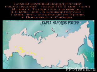 Самый крупный народ Россиипосле русских - татары (5,5 млн. чел.)Из них в Татарст
