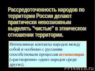 Рассредоточенность народов потерритории России делают практически невозможным вы