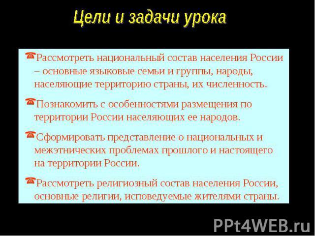Цели и задачи урокаРассмотреть национальный состав населения России – основные языковые семьи и группы, народы, населяющие территорию страны, их численность.Познакомить с особенностями размещения по территории России населяющих ее народов.Сформирова…