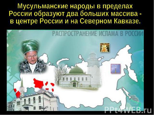 Мусульманские народы в пределахРоссии образуют два больших массива -в центре России и на Северном Кавказе.