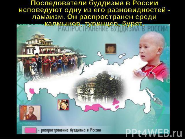 Последователи буддизма в Россииисповедуют одну из его разновидностей -ламаизм. Он распространен средикалмыков, тувинцев, бурят.
